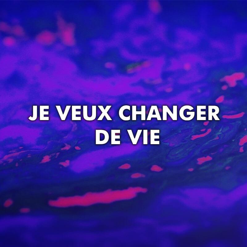 Je veux changer de vie